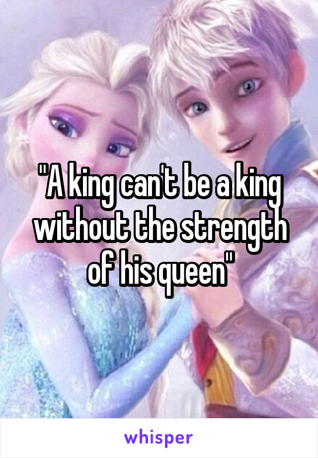 """A king can't be a king without the strength of his queen"""