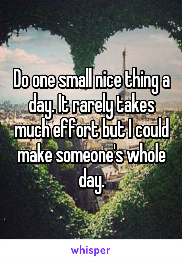 Do one small nice thing a day. It rarely takes much effort but I could make someone's whole day.