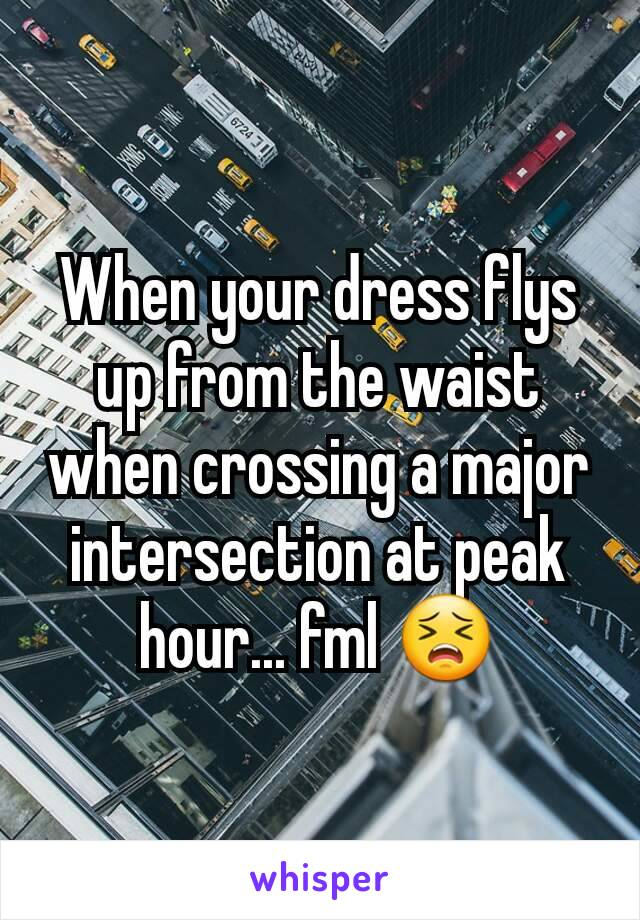 When your dress flys up from the waist when crossing a major intersection at peak hour... fml 😣