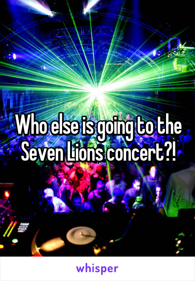 Who else is going to the Seven Lions concert?!