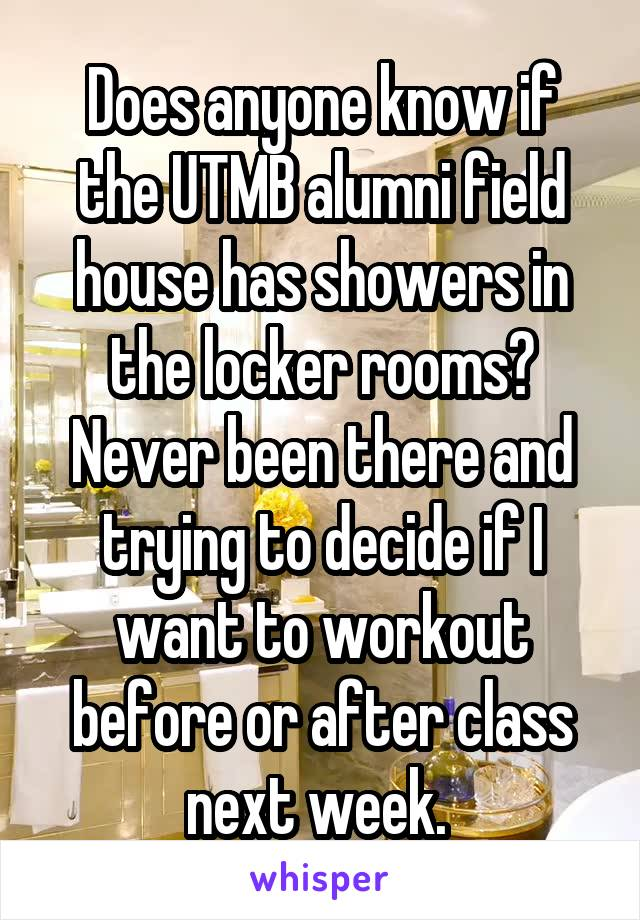 Does anyone know if the UTMB alumni field house has showers in the locker rooms? Never been there and trying to decide if I want to workout before or after class next week.