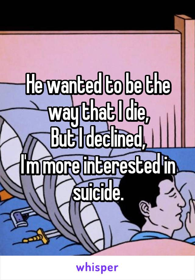 He wanted to be the way that I die, But I declined, I'm more interested in suicide.