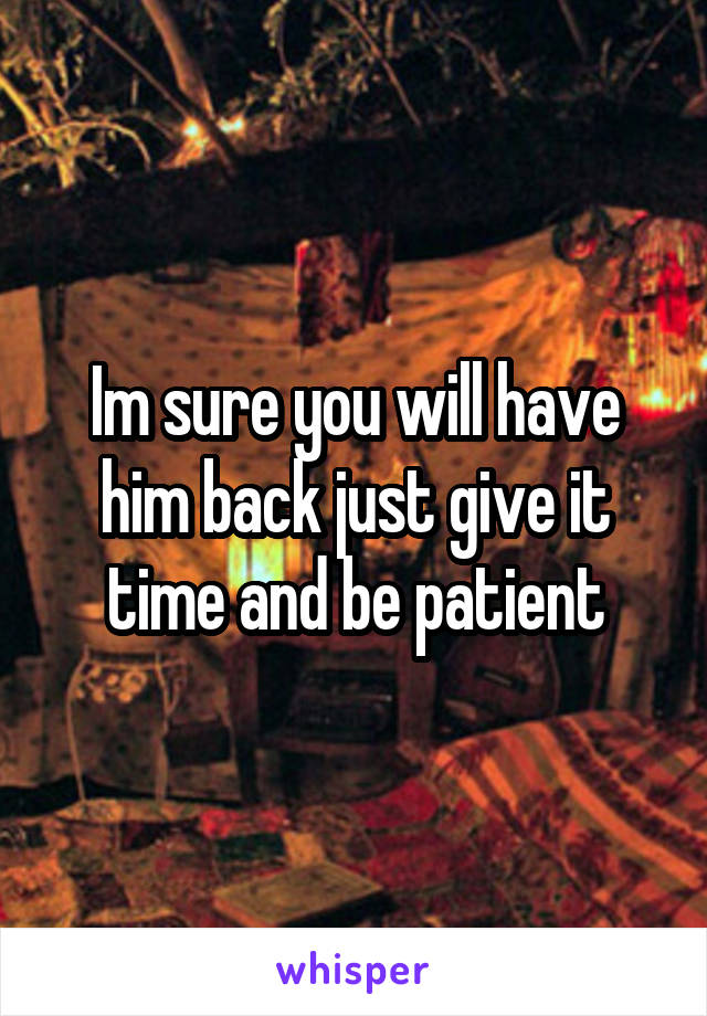 Im sure you will have him back just give it time and be patient