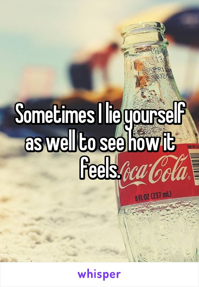 Sometimes I lie yourself as well to see how it feels.