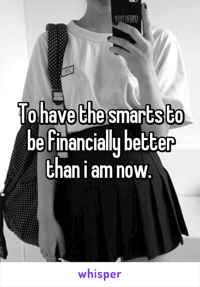 To have the smarts to be financially better than i am now.