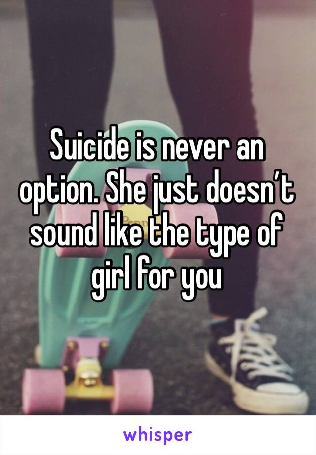 Suicide is never an option. She just doesn't sound like the type of girl for you
