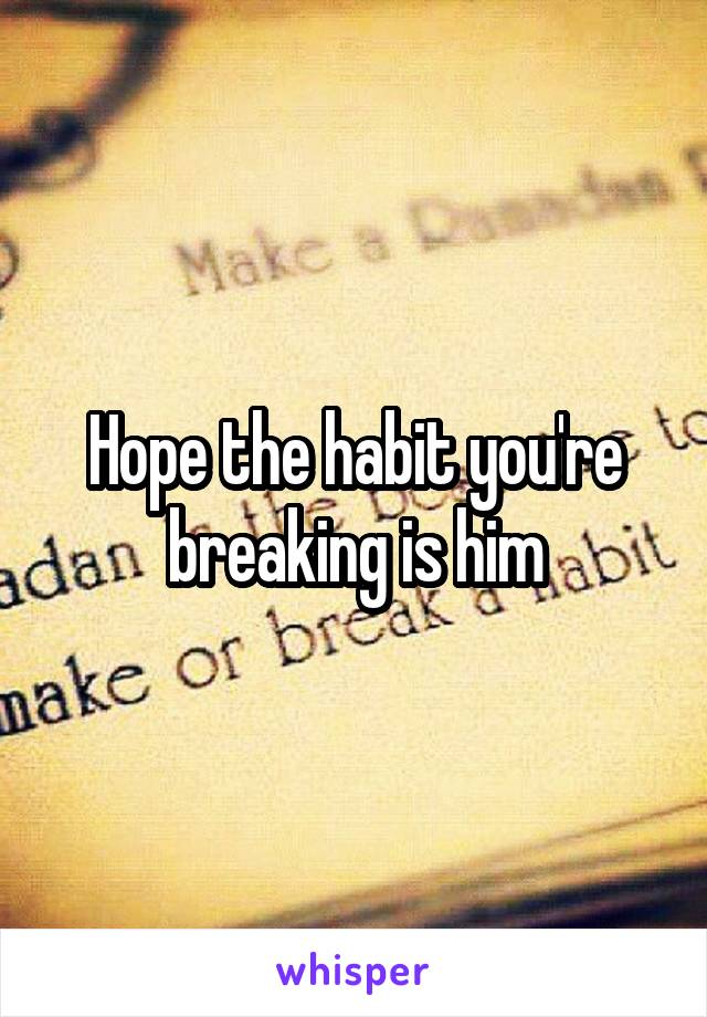 Hope the habit you're breaking is him