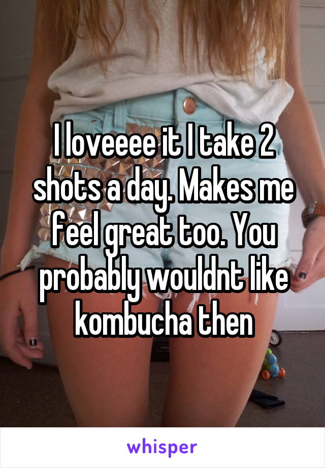 I loveeee it I take 2 shots a day. Makes me feel great too. You probably wouldnt like kombucha then