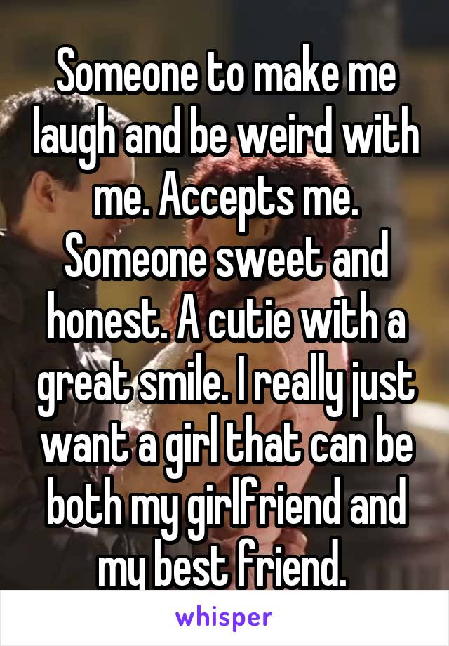 Someone to make me laugh and be weird with me. Accepts me. Someone sweet and honest. A cutie with a great smile. I really just want a girl that can be both my girlfriend and my best friend.