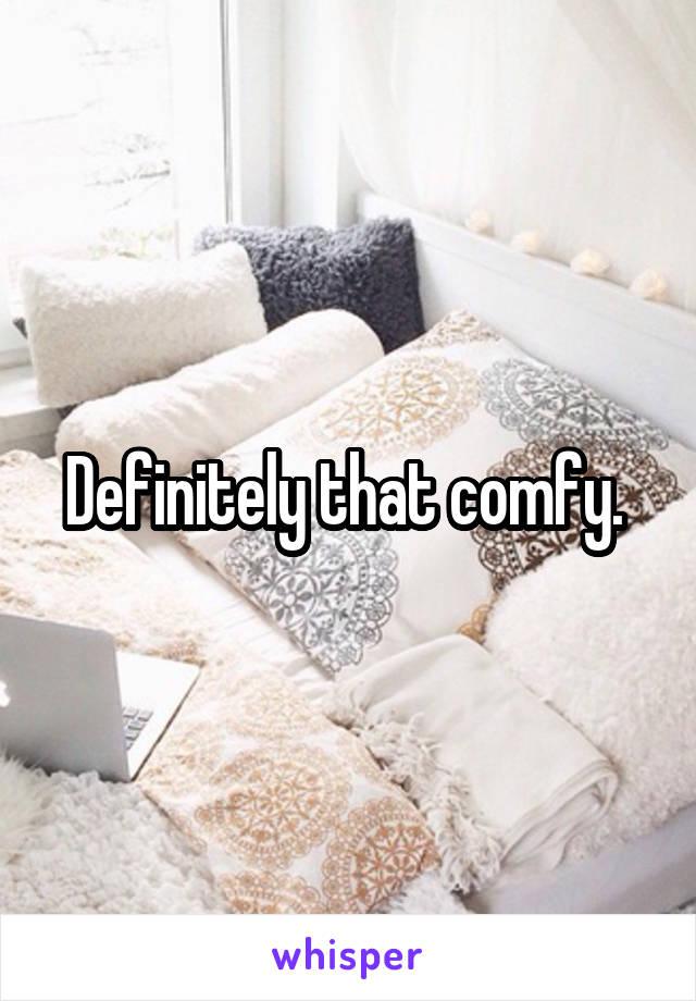 Definitely that comfy.