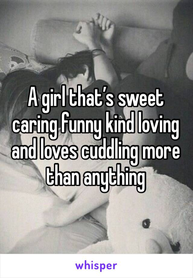 A girl that's sweet caring funny kind loving and loves cuddling more than anything