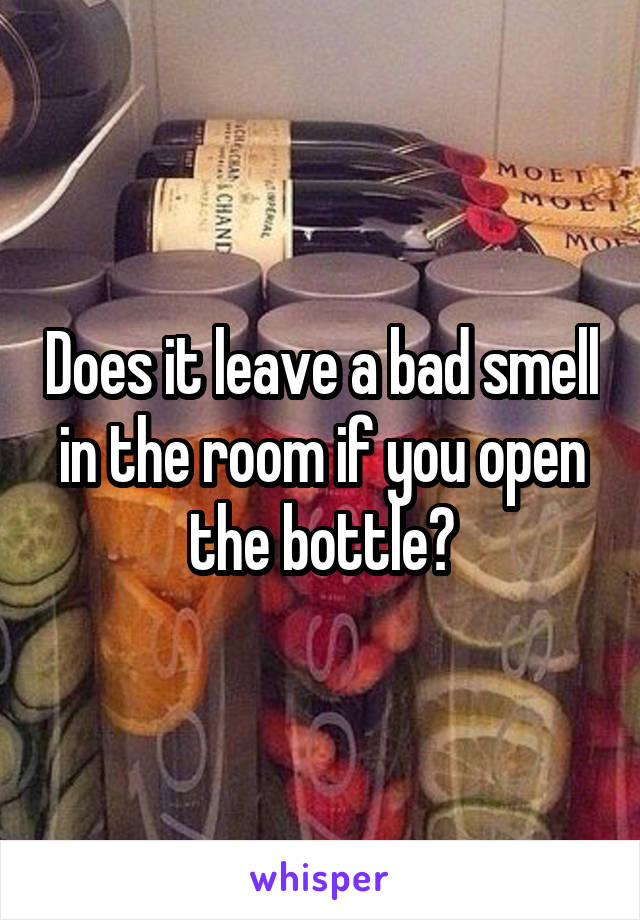 Does it leave a bad smell in the room if you open the bottle?