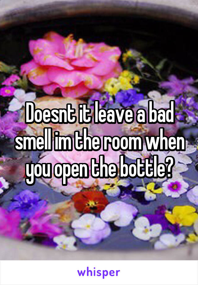 Doesnt it leave a bad smell im the room when you open the bottle?