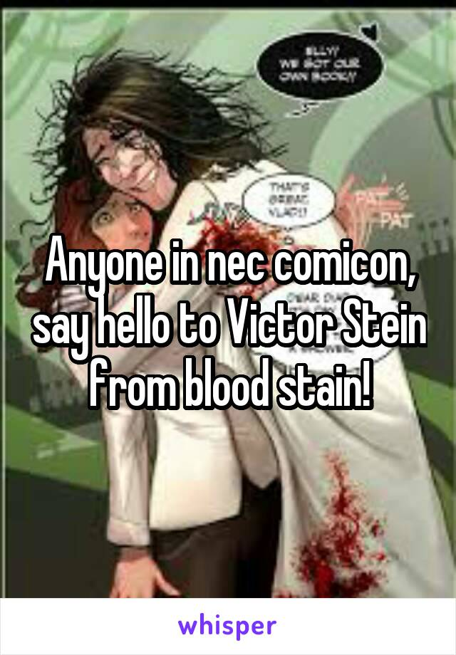 Anyone in nec comicon, say hello to Victor Stein from blood stain!