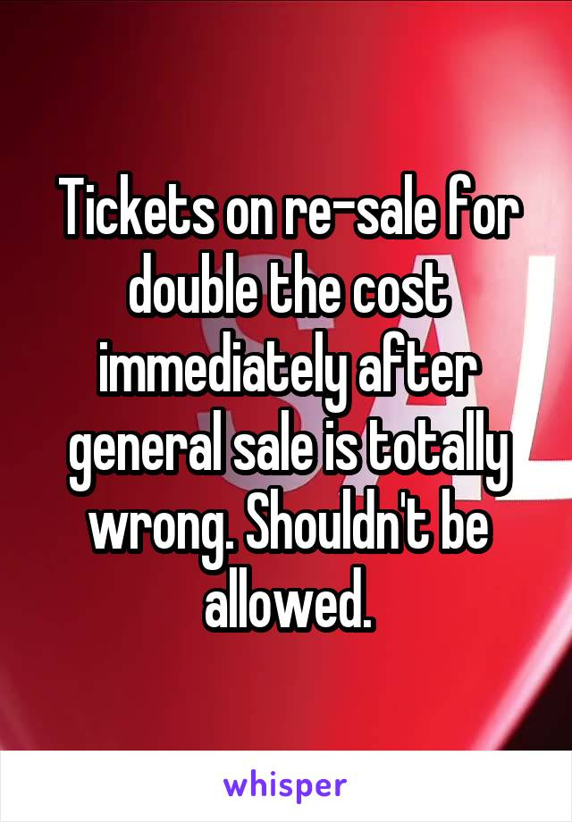 Tickets on re-sale for double the cost immediately after general sale is totally wrong. Shouldn't be allowed.