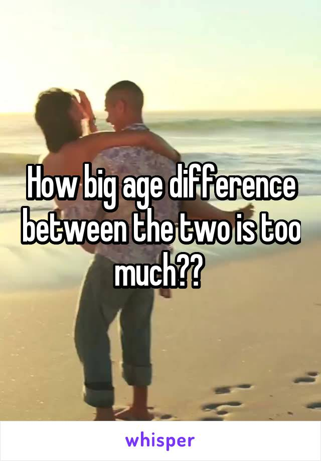 How big age difference between the two is too much??