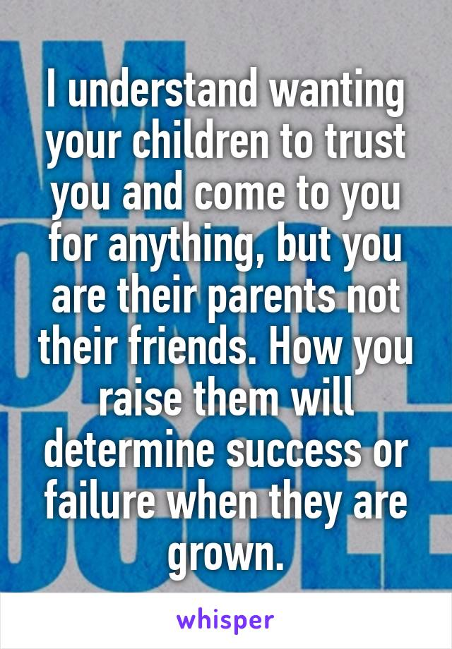 I understand wanting your children to trust you and come to you for anything, but you are their parents not their friends. How you raise them will determine success or failure when they are grown.