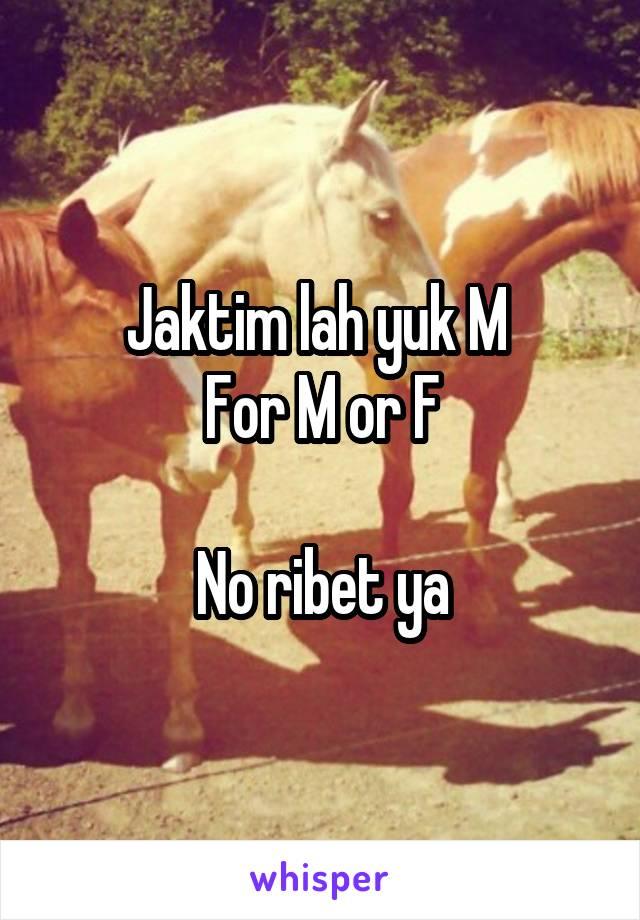 Jaktim lah yuk M  For M or F  No ribet ya