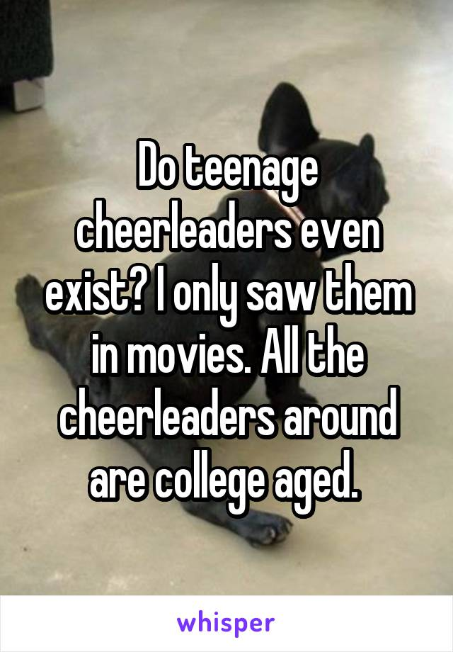 Do teenage cheerleaders even exist? I only saw them in movies. All the cheerleaders around are college aged.