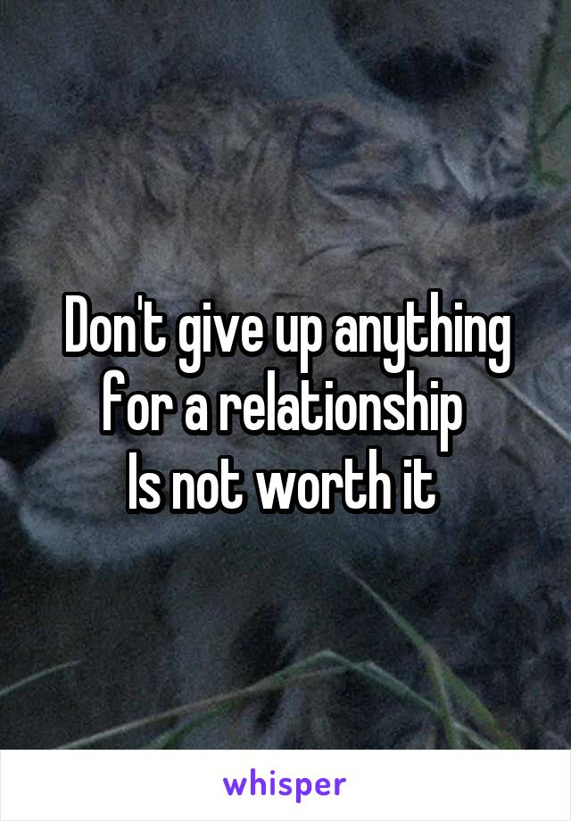 Don't give up anything for a relationship  Is not worth it