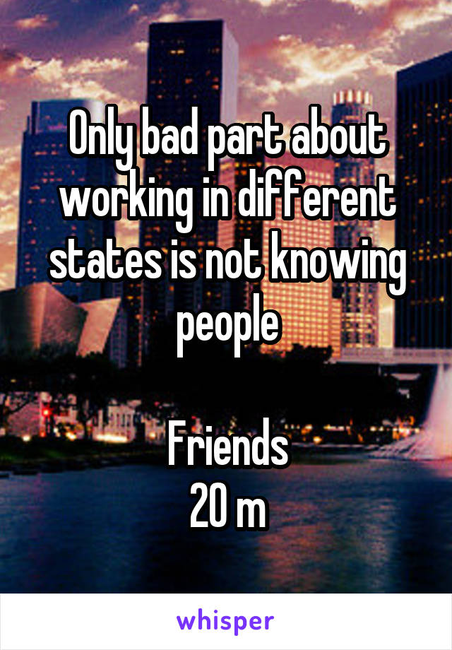 Only bad part about working in different states is not knowing people  Friends 20 m