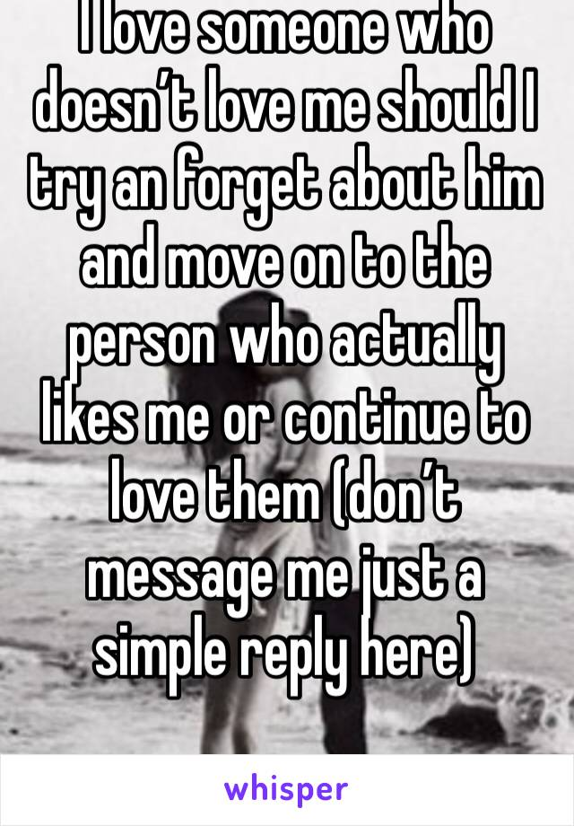 I love someone who doesn't love me should I try an forget about him and move on to the person who actually likes me or continue to love them (don't message me just a simple reply here)