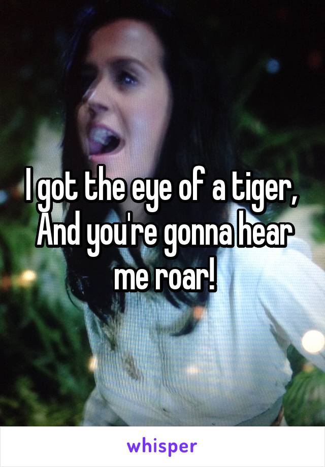 I got the eye of a tiger,  And you're gonna hear me roar!