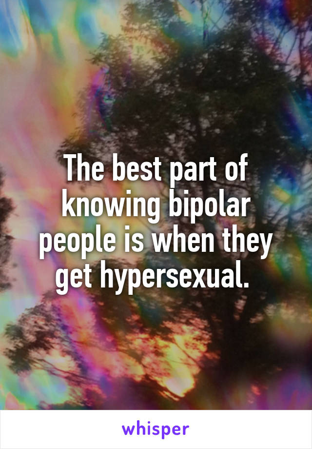 The best part of knowing bipolar people is when they get hypersexual.