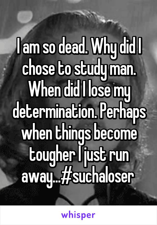 I am so dead. Why did I chose to study man. When did I lose my determination. Perhaps when things become tougher I just run away...#suchaloser