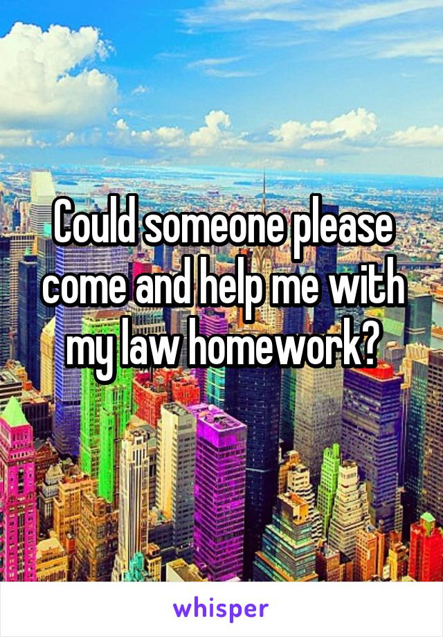 Could someone please come and help me with my law homework?