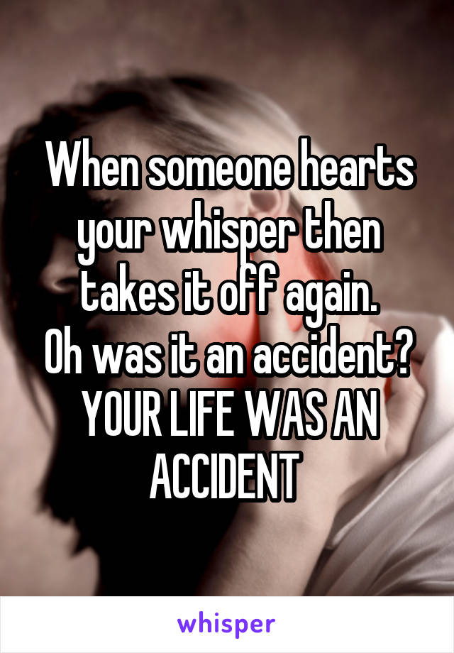 When someone hearts your whisper then takes it off again. Oh was it an accident? YOUR LIFE WAS AN ACCIDENT