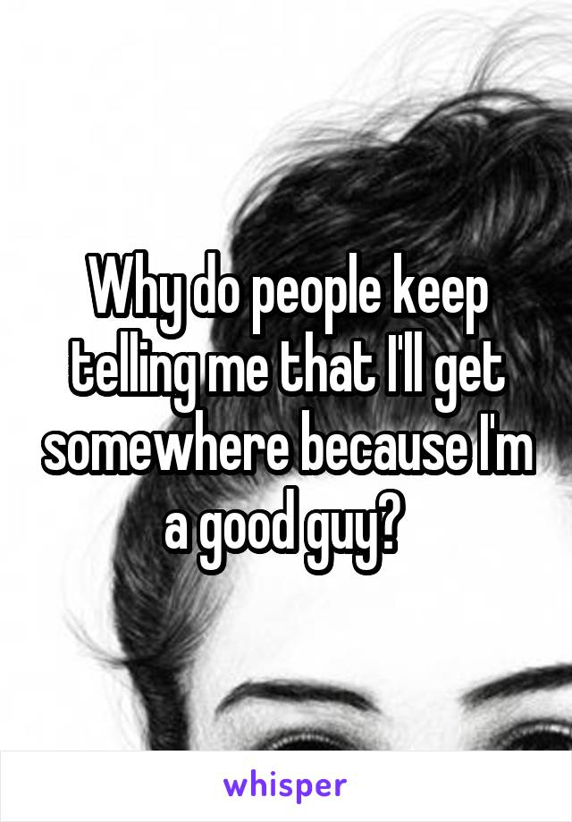 Why do people keep telling me that I'll get somewhere because I'm a good guy?
