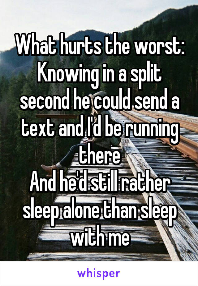 What hurts the worst: Knowing in a split second he could send a text and I'd be running there And he'd still rather sleep alone than sleep with me