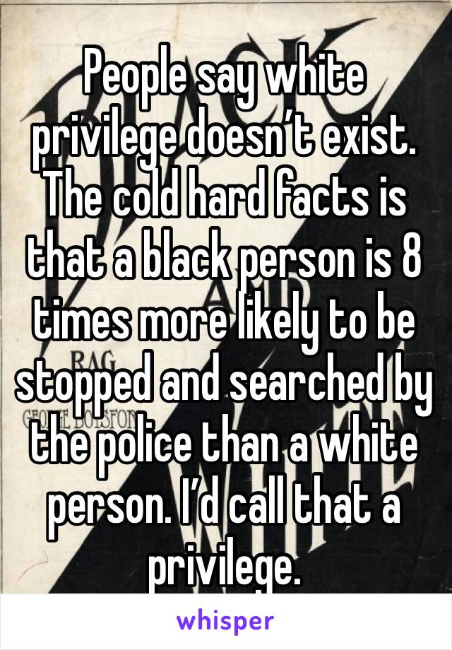 People say white privilege doesn't exist. The cold hard facts is that a black person is 8 times more likely to be stopped and searched by the police than a white person. I'd call that a privilege.