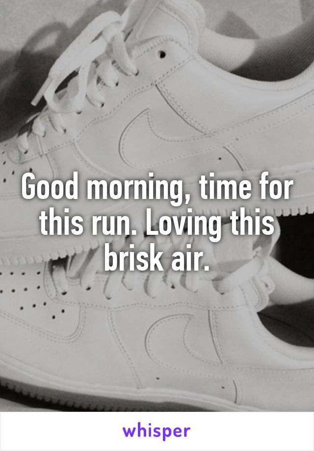 Good morning, time for this run. Loving this brisk air.