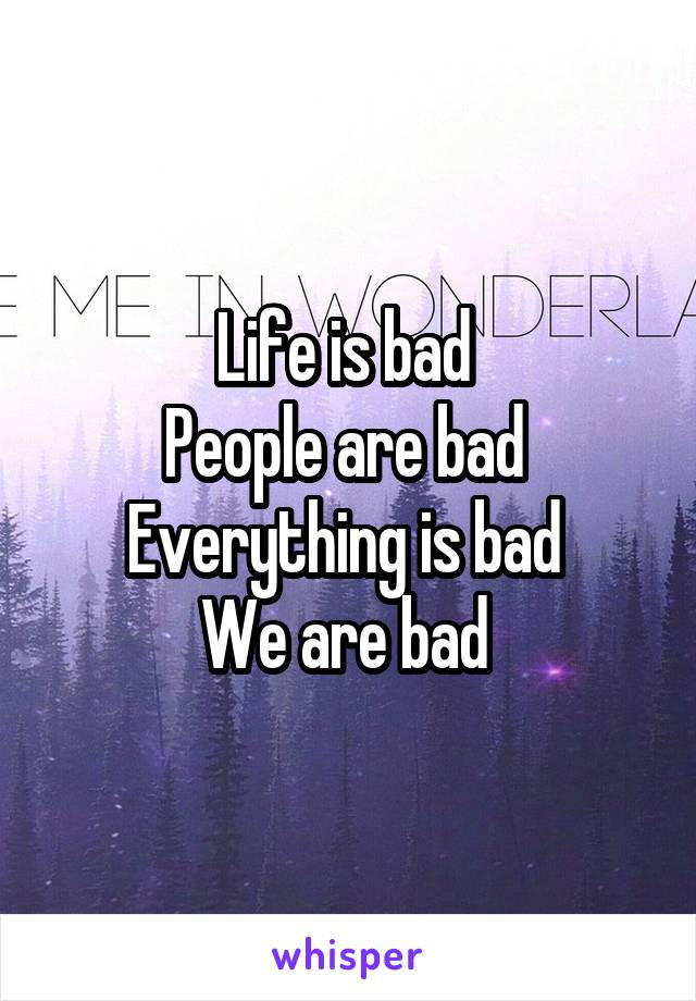 Life is bad  People are bad  Everything is bad  We are bad