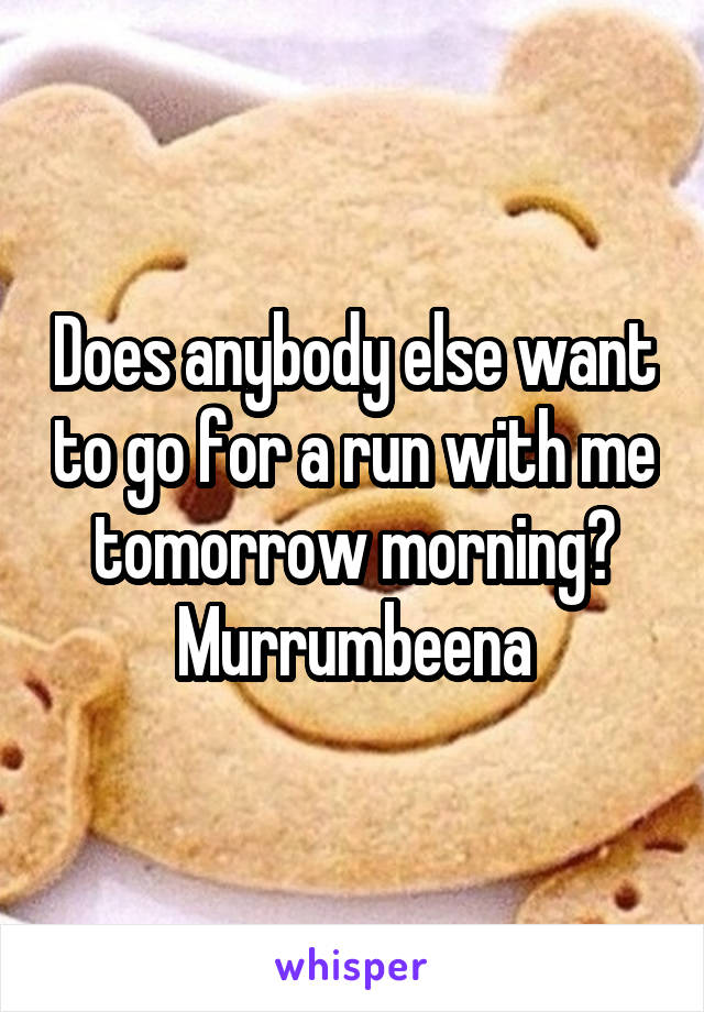 Does anybody else want to go for a run with me tomorrow morning? Murrumbeena