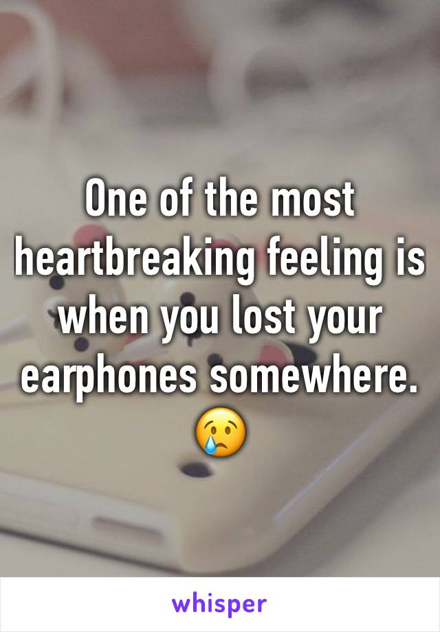 One of the most heartbreaking feeling is  when you lost your earphones somewhere. 😢
