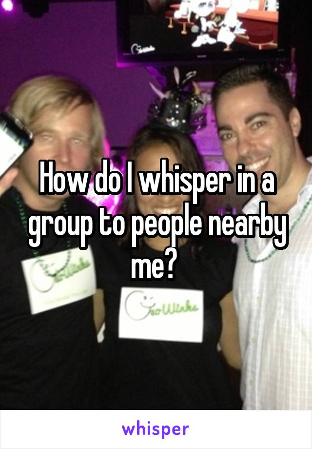 How do I whisper in a group to people nearby me?