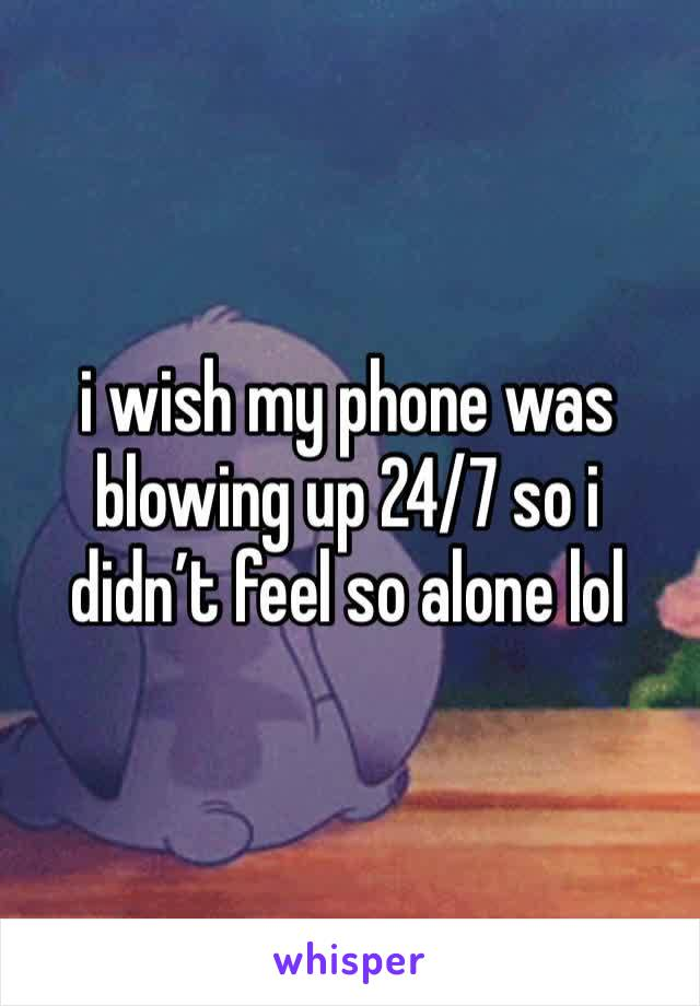 i wish my phone was blowing up 24/7 so i didn't feel so alone lol