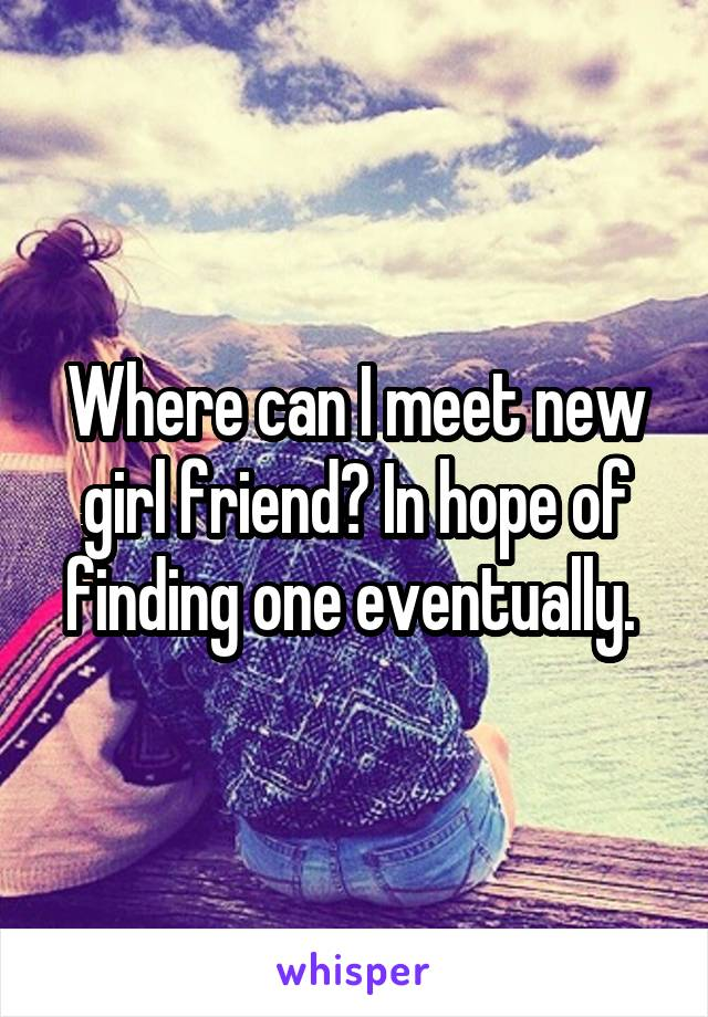 Where can I meet new girl friend? In hope of finding one eventually.