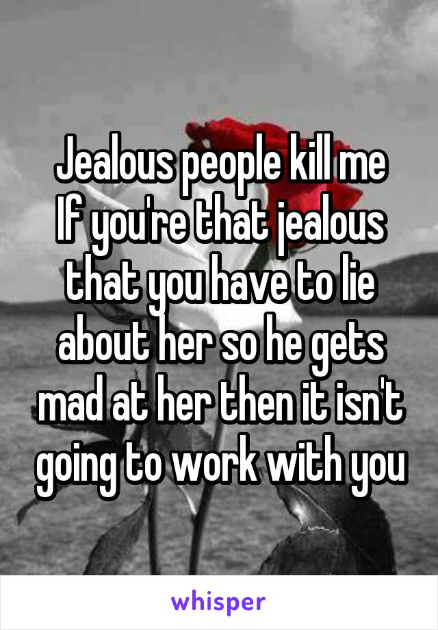 Jealous people kill me If you're that jealous that you have to lie about her so he gets mad at her then it isn't going to work with you