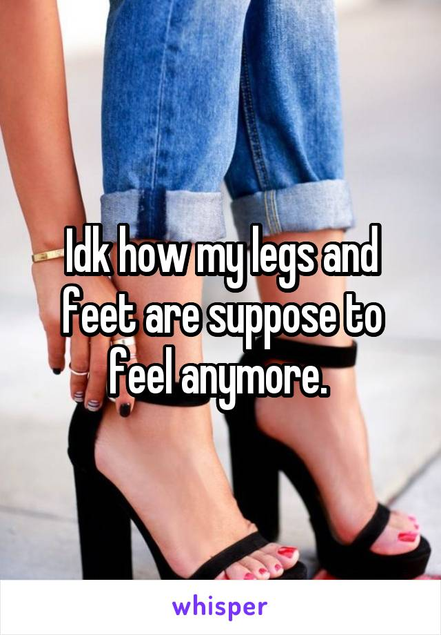 Idk how my legs and feet are suppose to feel anymore.