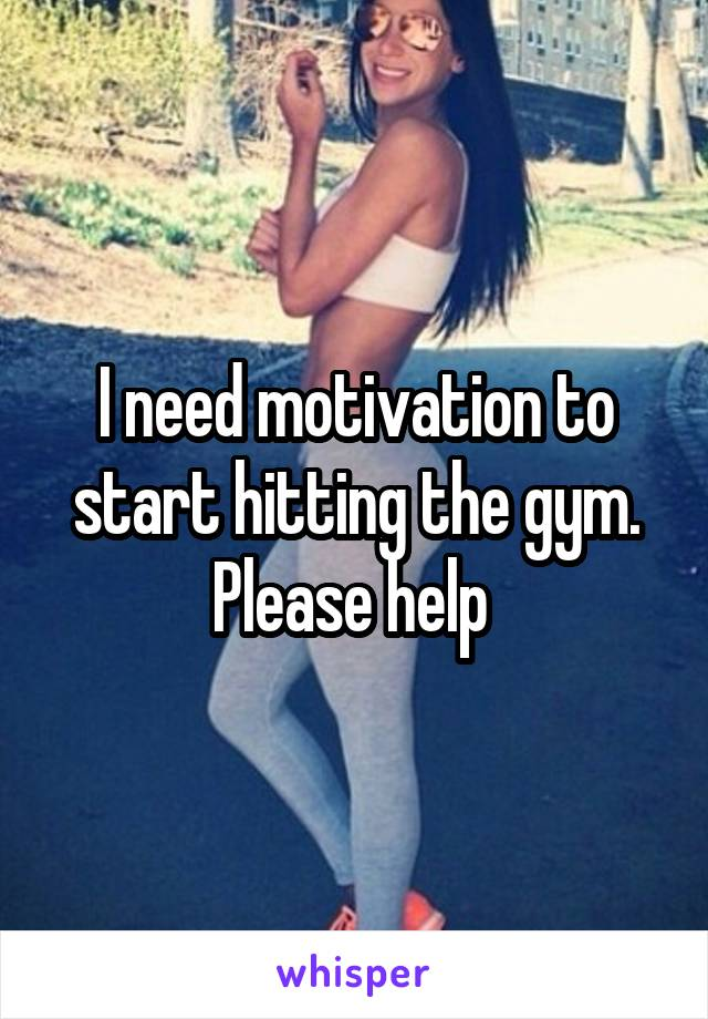 I need motivation to start hitting the gym. Please help