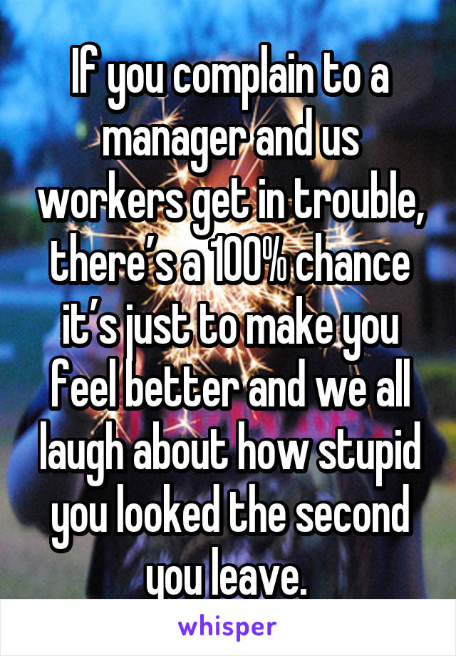 If you complain to a manager and us workers get in trouble, there's a 100% chance it's just to make you feel better and we all laugh about how stupid you looked the second you leave.