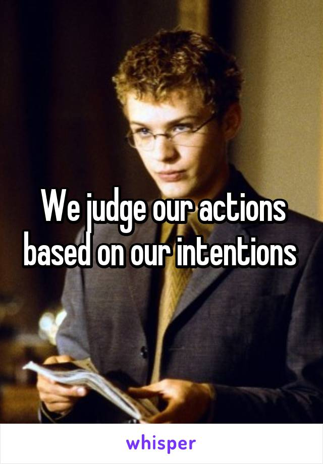 We judge our actions based on our intentions