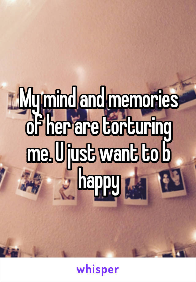 My mind and memories of her are torturing me. U just want to b happy