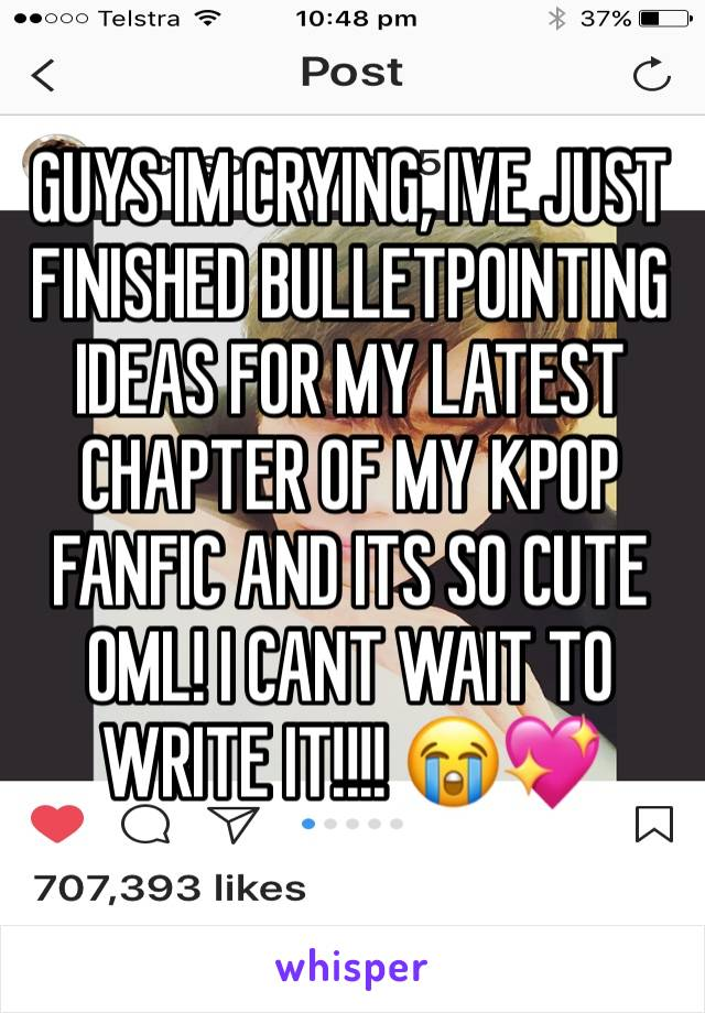 GUYS IM CRYING, IVE JUST FINISHED BULLETPOINTING IDEAS FOR MY LATEST CHAPTER OF MY KPOP FANFIC AND ITS SO CUTE OML! I CANT WAIT TO WRITE IT!!!! 😭💖