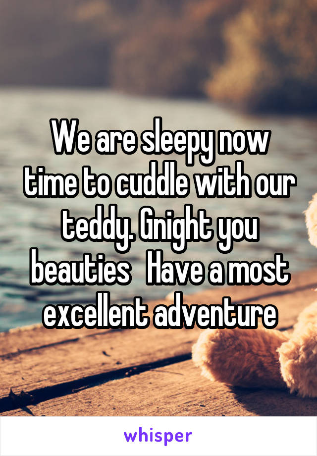 We are sleepy now time to cuddle with our teddy. Gnight you beauties   Have a most excellent adventure