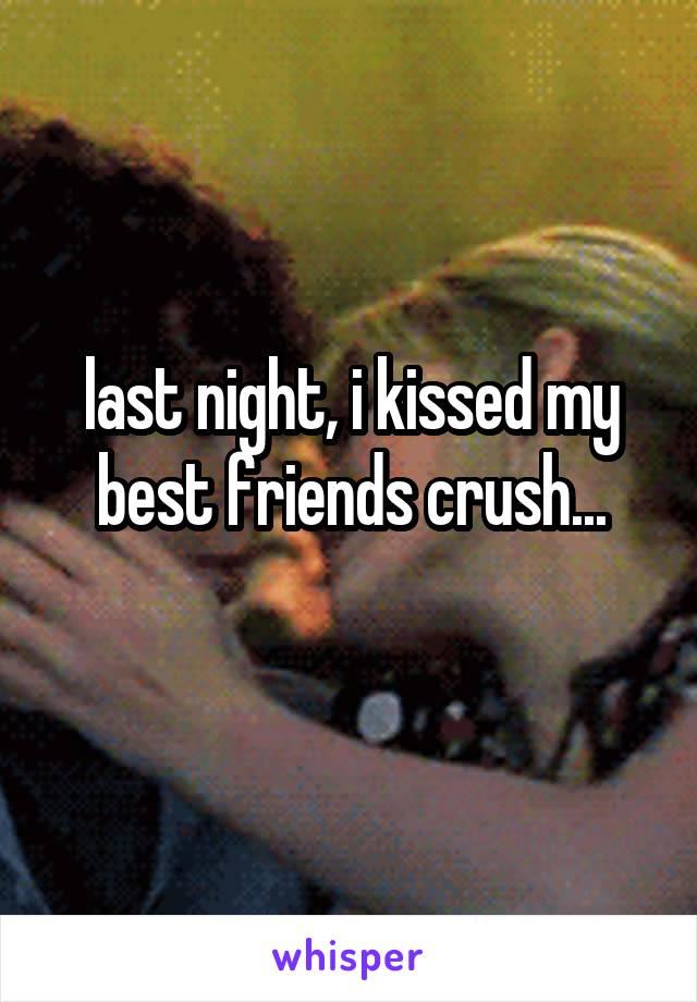 last night, i kissed my best friends crush...